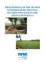 Proceedings of the Senior Stakeholders' Meeting on Groundwater in the Jaffna Peninsula, Jaffna, Sri Lanka, 16 May 2013 (10/21/2015)