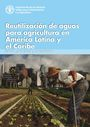 Reutilizacion de aguas para agricultura en America Latina y el Caribe: estado, principios y necesidades. In Spanish (12/15/2017)